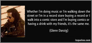 or I'm in a record store buying a record or I walk into a comic store ...