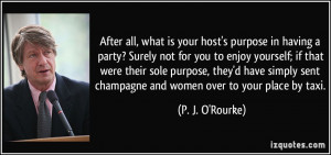 ... sent champagne and women over to your place by taxi. - P. J. O'Rourke
