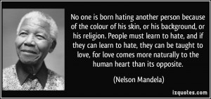 No one is born hating another person because of the colour of his skin ...