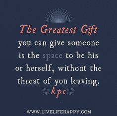 The greatest gift you can give someone is the space to be his or ...