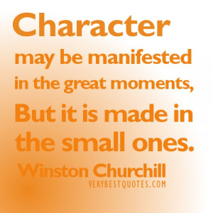Character may be manifested in the great moments… Winston Churchill ...
