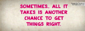 sometimes.. all it takes is another chance to get things right ...