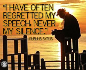 have often regretted my speech, never my silence.