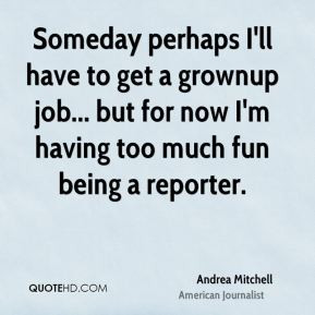 Andrea Mitchell - Someday perhaps I'll have to get a grownup job ...
