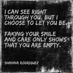 can see right through you, but I choose to let you be. Faking your ...