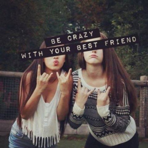 Be crazy with your best friend