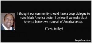 ... black America better. I believe if we make black America better, we
