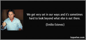 ... sometimes hard to look beyond what else is out there. - Emilio Estevez