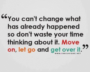 """... Thinking About It. Move On, Let Go And Get Over It"""" ~ Love Quote"""
