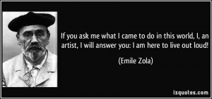 If you ask me what I came to do in this world, I, an artist, I will ...