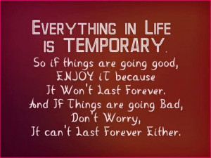 Everything in life is temporary..