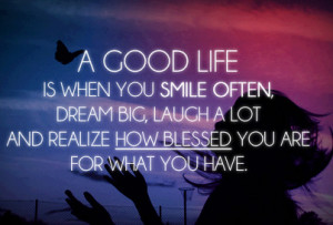 Good Life is when you smile often, dream big, laugh a lot, and realize ...