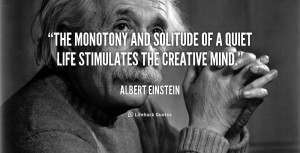 ... monotony and solitude of a quiet life stimulates the creative mind