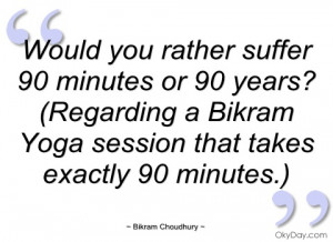 would you rather suffer 90 minutes or 90 bikram choudhury