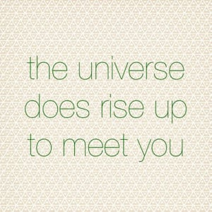 Yes, this. :: The Universe Does Rise Up To Meet You (wherever you are)