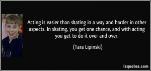 ... one chance, and with acting you get to do it over and over. - Tara