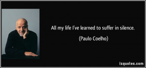 All my life I've learned to suffer in silence. - Paulo Coelho