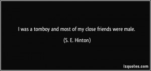 was a tomboy and most of my close friends were male. - S. E. Hinton