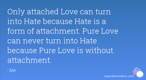 Only attached Love can turn into Hate because Hate is a form of ...