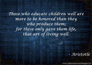 ... ; for these only gave them life, that art of living well. - Aristotle