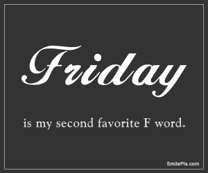 Friday is my second favorite F word.