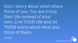 ... life instead of your own. Live YOUR life and let THEM worry about what