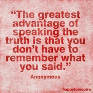 Truth. Those that lie always get caught, whether they realize it or ...