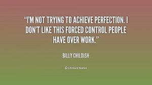 not trying to achieve perfection. I don't like this forced control ...