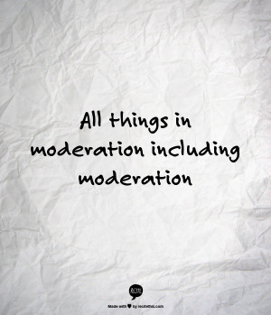 All things in moderation including moderation | Quotes, Quips & Inspi ...