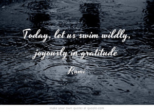 Today, let us swim wildly, joyously in gratitude. ~Rumi