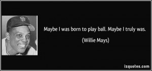 Maybe I was born to play ball. Maybe I truly was. - Willie Mays