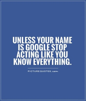 ... name is Google stop acting like you know everything Picture Quote #1