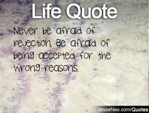 Never be afraid of rejection. Be afraid of being accepted for the ...