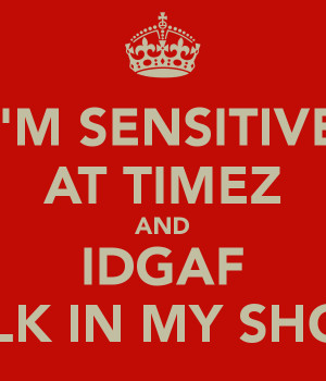 SENSITIVE AT TIMEZ AND IDGAF WALK IN MY SHOES.