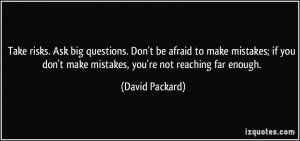 Take risks. Ask big questions. Don't be afraid to make mistakes; if ...