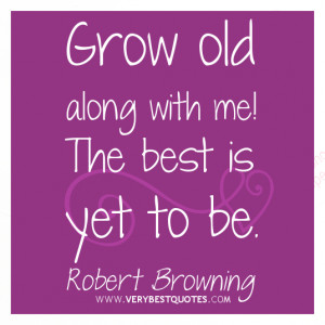 Grow old along with me! The best is yet to be.