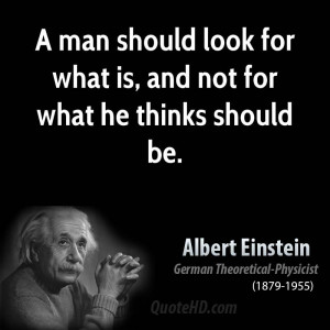 man should look for what is, and not for what he thinks should be.