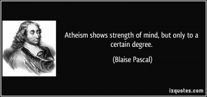 Atheism shows strength of mind, but only to a certain degree. - Blaise ...