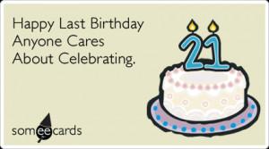 21st Birthday: Happy Last Birthday Anyone Cares About Celebrating.