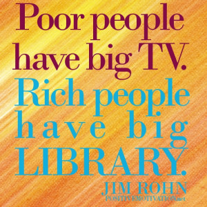Poor people have big TV. Rich people have big library.Jim Rohn Quotes