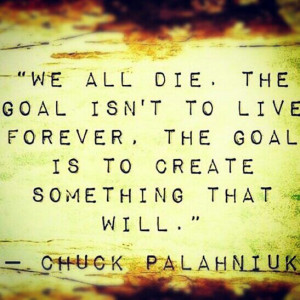 great quote. leave a legacy behind.Life Quotes, Chuck Palahniuk ...