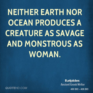 ... earth nor ocean produces a creature as savage and monstrous as woman