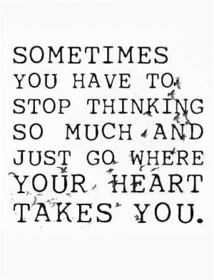 ... stop thinking so much and just go where your heart takes you. Unknown