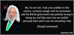 No, I'm not rich. I had a tax problem in this country, curiously ...