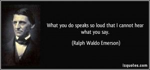 ... speaks so loud that I cannot hear what you say. - Ralph Waldo Emerson