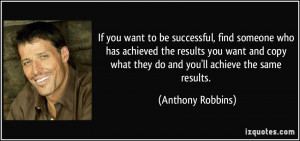 If you want to be successful, find someone who has achieved the ...