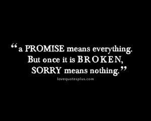 promise means everything. But once it is broken, sorry means nothing ...