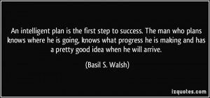 An intelligent plan is the first step to success. The man who plans ...