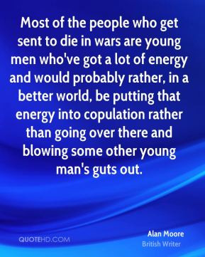 Alan Moore - Most of the people who get sent to die in wars are young ...
