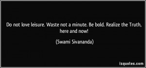 ... minute. Be bold. Realize the Truth, here and now! - Swami Sivananda